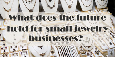 What does the future hold for small jewelry businesses?