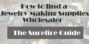 How to Find a Jewelry Making Supplies Wholesaler; The Surefire Guide